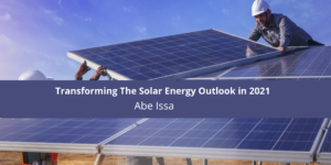 Trends Transforming The Solar Energy Outlook in 2021 With Abe Issa