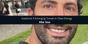 Abe Issa Examines 5 Emerging Trends in Clean Energy