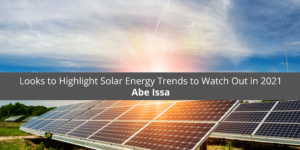 Abe Issa Former Executive of EnviroSolar Looks to Highlight Solar Energy Trends to Watch Out in 2021