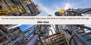 Abe Issa former executive of EnviroSolar Discusses the Role of Carbon Capture and Storage
