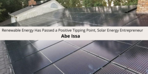 Renewable Energy Has Passed a Positive Tipping Point, Solar Energy Entrepreneur Abe Issa Says